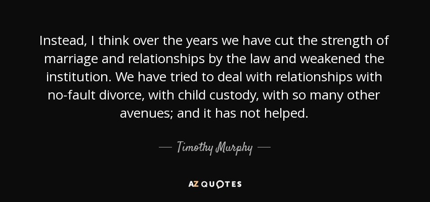 Instead, I think over the years we have cut the strength of marriage and relationships by the law and weakened the institution. We have tried to deal with relationships with no-fault divorce, with child custody, with so many other avenues; and it has not helped. - Timothy Murphy