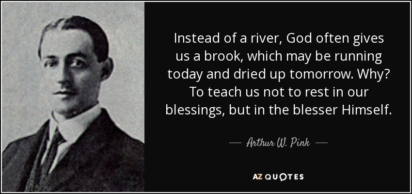 Instead of a river, God often gives us a brook, which may be running today and dried up tomorrow. Why? To teach us not to rest in our blessings, but in the blesser Himself. - Arthur W. Pink