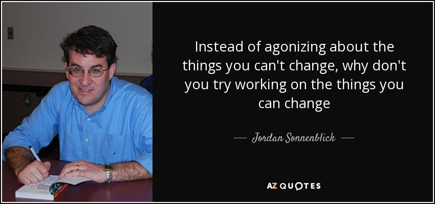 Instead of agonizing about the things you can't change, why don't you try working on the things you can change - Jordan Sonnenblick