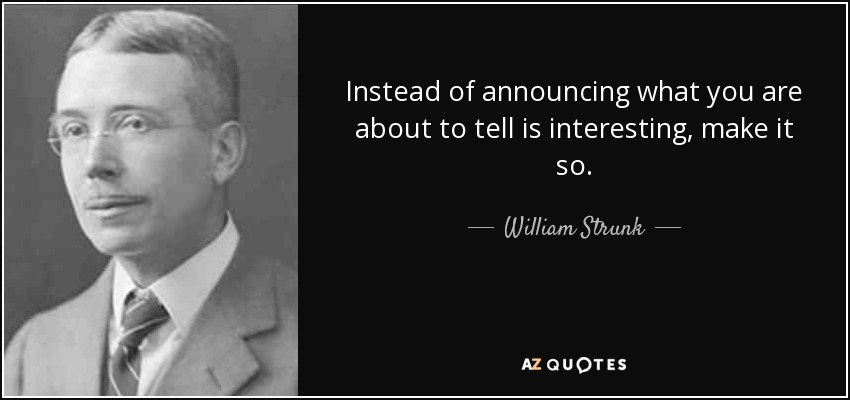 Instead of announcing what you are about to tell is interesting, make it so. - William Strunk, Jr.