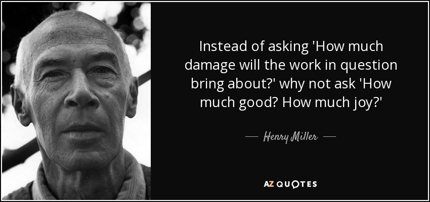 Instead of asking 'How much damage will the work in question bring about?' why not ask 'How much good? How much joy?' - Henry Miller