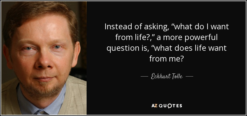 "Instead of asking, ""what do I want from life?,"" a more powerful question is, ""what does life want from me? - Eckhart Tolle"