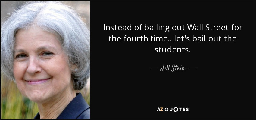 Instead of bailing out Wall Street for the fourth time.. let's bail out the students. - Jill Stein