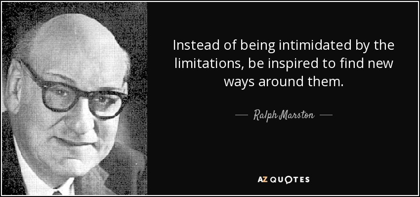 Instead of being intimidated by the limitations, be inspired to find new ways around them. - Ralph Marston