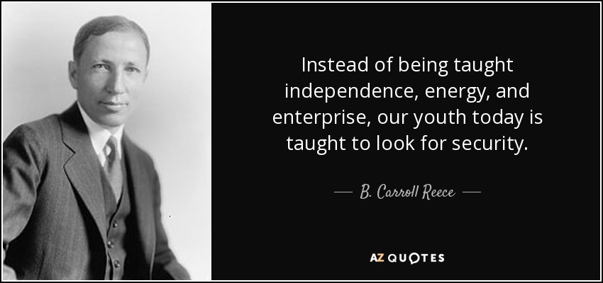 Instead of being taught independence, energy, and enterprise, our youth today is taught to look for security. - B. Carroll Reece