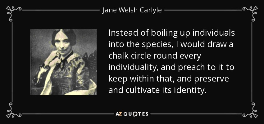 Instead of boiling up individuals into the species, I would draw a chalk circle round every individuality, and preach to it to keep within that, and preserve and cultivate its identity. - Jane Welsh Carlyle