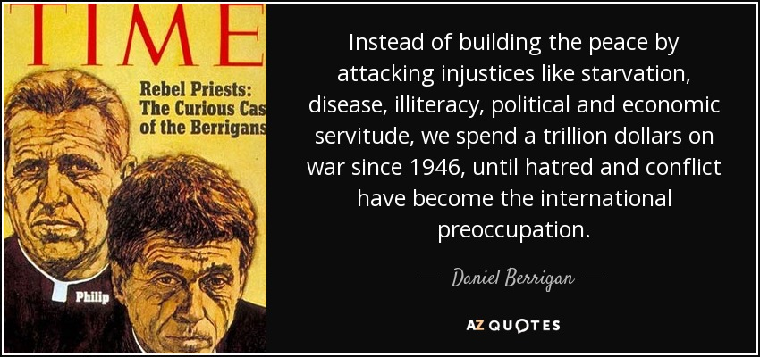 Instead of building the peace by attacking injustices like starvation, disease, illiteracy, political and economic servitude, we spend a trillion dollars on war since 1946, until hatred and conflict have become the international preoccupation. - Daniel Berrigan