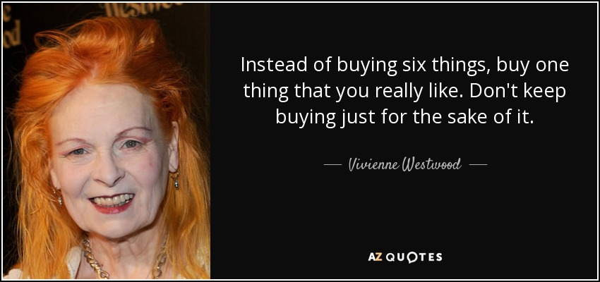 Instead of buying six things, buy one thing that you really like. Don't keep buying just for the sake of it. - Vivienne Westwood