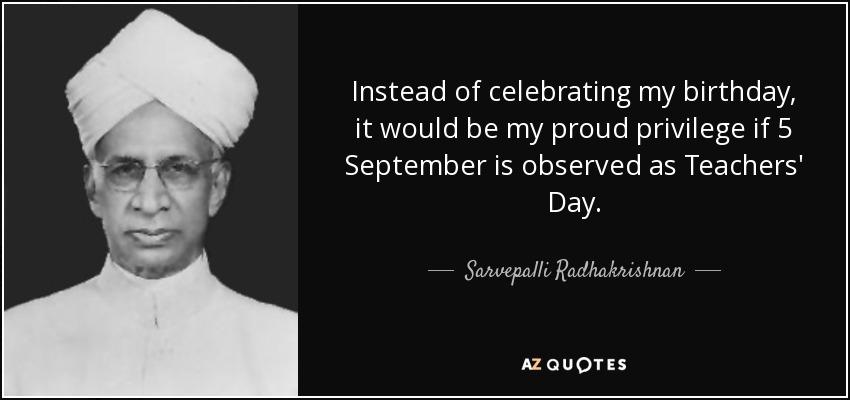 Instead of celebrating my birthday, it would be my proud privilege if 5 September is observed as Teachers' Day. - Sarvepalli Radhakrishnan