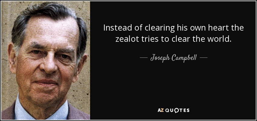 Instead of clearing his own heart the zealot tries to clear the world. - Joseph Campbell
