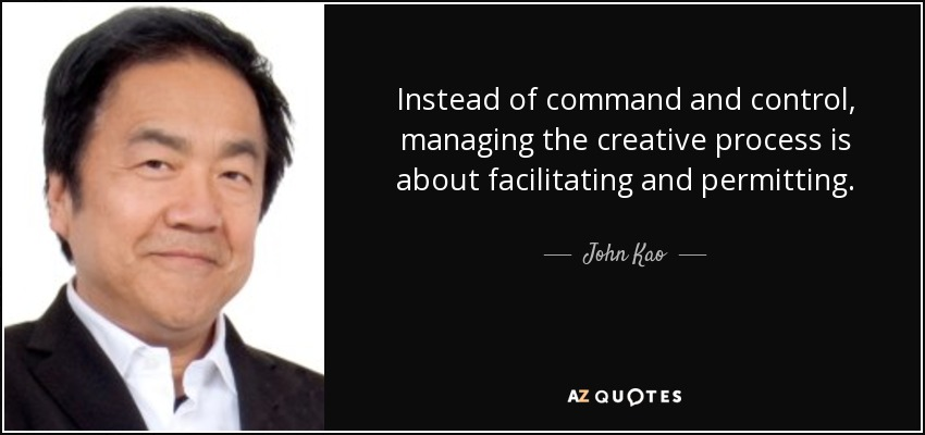 Instead of command and control, managing the creative process is about facilitating and permitting. - John Kao
