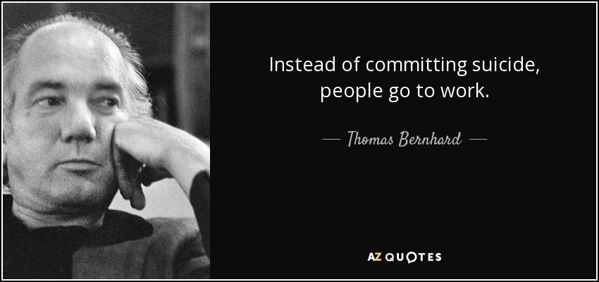 Instead of committing suicide, people go to work. - Thomas Bernhard