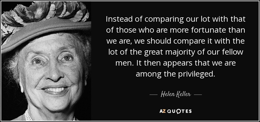 Instead of comparing our lot with that of those who are more fortunate than we are, we should compare it with the lot of the great majority of our fellow men. It then appears that we are among the privileged. - Helen Keller