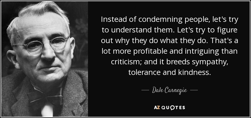 Instead of condemning people, let's try to understand them. Let's try to figure out why they do what they do. That's a lot more profitable and intriguing than criticism; and it breeds sympathy, tolerance and kindness. - Dale Carnegie