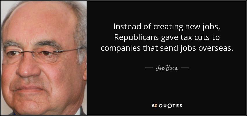 Instead of creating new jobs, Republicans gave tax cuts to companies that send jobs overseas. - Joe Baca