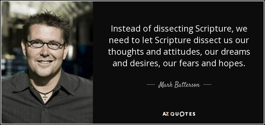 Instead of dissecting Scripture, we need to let Scripture dissect us our thoughts and attitudes, our dreams and desires, our fears and hopes. - Mark Batterson
