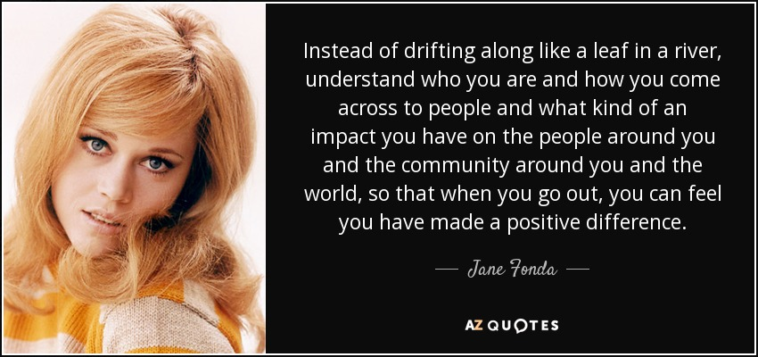 Instead of drifting along like a leaf in a river, understand who you are and how you come across to people and what kind of an impact you have on the people around you and the community around you and the world, so that when you go out, you can feel you have made a positive difference. - Jane Fonda