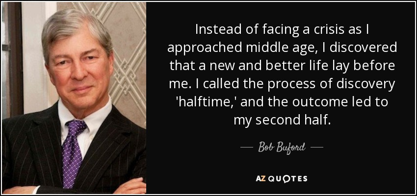 Instead of facing a crisis as I approached middle age, I discovered that a new and better life lay before me. I called the process of discovery 'halftime,' and the outcome led to my second half. - Bob Buford