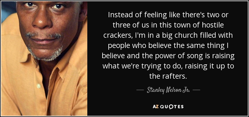Instead of feeling like there's two or three of us in this town of hostile crackers, I'm in a big church filled with people who believe the same thing I believe and the power of song is raising what we're trying to do, raising it up to the rafters. - Stanley Nelson Jr.