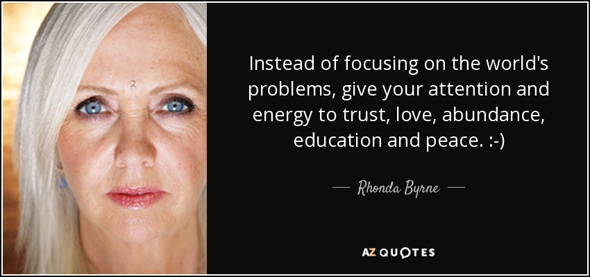 Instead of focusing on the world's problems, give your attention and energy to trust, love, abundance, education and peace. :-) - Rhonda Byrne