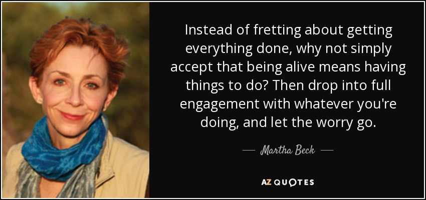 Instead of fretting about getting everything done, why not simply accept that being alive means having things to do? Then drop into full engagement with whatever you're doing, and let the worry go. - Martha Beck