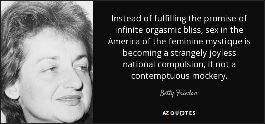 Instead of fulfilling the promise of infinite orgasmic bliss, sex in the America of the feminine mystique is becoming a strangely joyless national compulsion, if not a contemptuous mockery. - Betty Friedan
