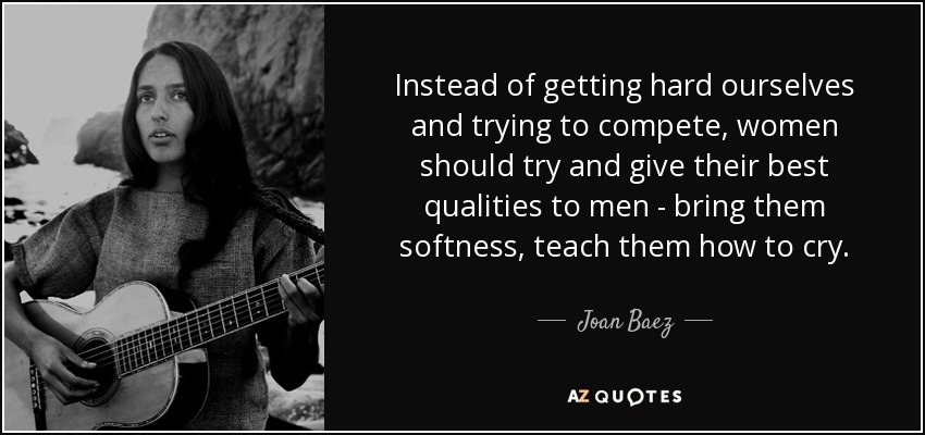 Instead of getting hard ourselves and trying to compete, women should try and give their best qualities to men - bring them softness, teach them how to cry. - Joan Baez