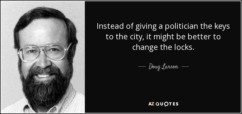 Instead of giving a politician the keys to the city, it might be better to change the locks. - Doug Larson
