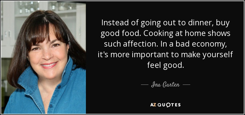 Instead of going out to dinner, buy good food. Cooking at home shows such affection. In a bad economy, it's more important to make yourself feel good. - Ina Garten