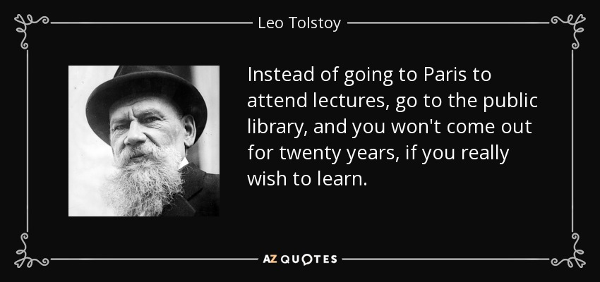 Instead of going to Paris to attend lectures, go to the public library, and you won't come out for twenty years, if you really wish to learn. - Leo Tolstoy