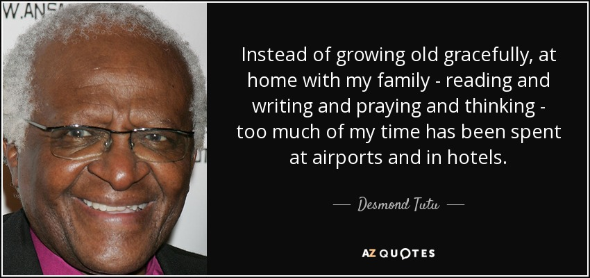 Instead of growing old gracefully, at home with my family - reading and writing and praying and thinking - too much of my time has been spent at airports and in hotels. - Desmond Tutu