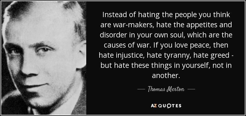 Instead of hating the people you think are war-makers, hate the appetites and disorder in your own soul, which are the causes of war. If you love peace, then hate injustice, hate tyranny, hate greed - but hate these things in yourself, not in another. - Thomas Merton