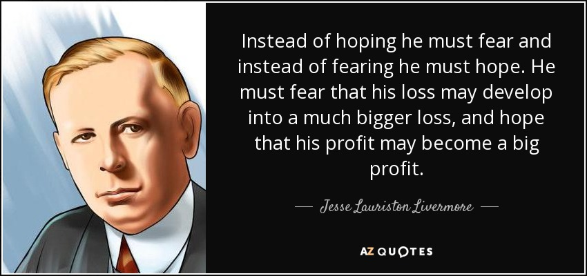 Instead of hoping he must fear and instead of fearing he must hope. He must fear that his loss may develop into a much bigger loss, and hope that his profit may become a big profit. - Jesse Lauriston Livermore