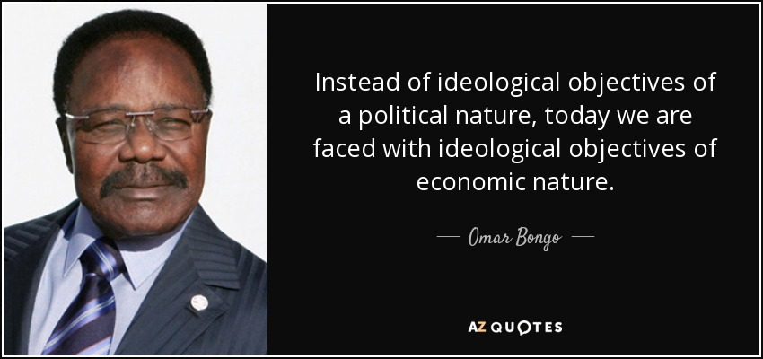 Instead of ideological objectives of a political nature, today we are faced with ideological objectives of economic nature. - Omar Bongo