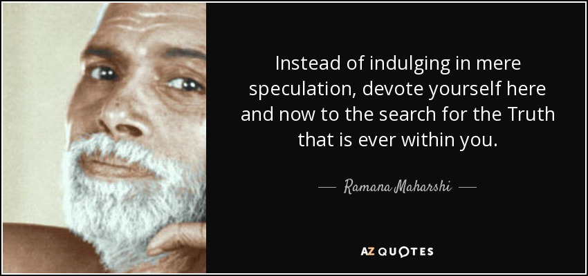 Instead of indulging in mere speculation, devote yourself here and now to the search for the Truth that is ever within you. - Ramana Maharshi
