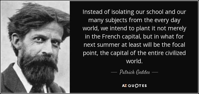 Instead of isolating our school and our many subjects from the every day world, we intend to plant it not merely in the French capital, but in what for next summer at least will be the focal point, the capital of the entire civilized world. - Patrick Geddes