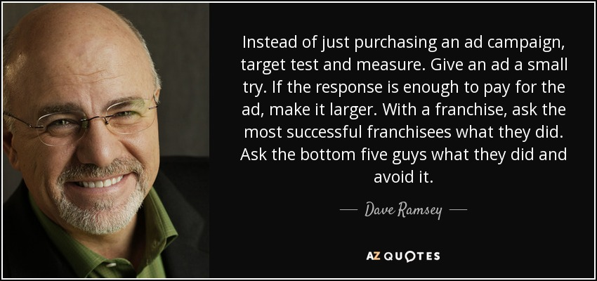 Instead of just purchasing an ad campaign, target test and measure. Give an ad a small try. If the response is enough to pay for the ad, make it larger. With a franchise, ask the most successful franchisees what they did. Ask the bottom five guys what they did and avoid it. - Dave Ramsey
