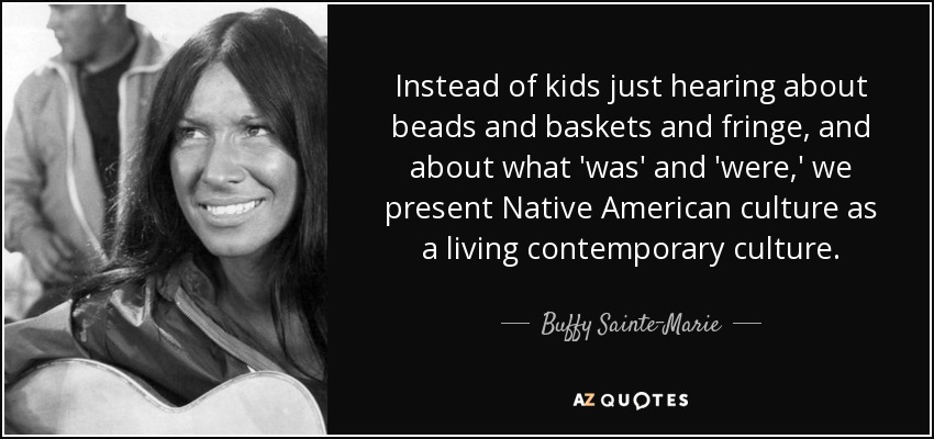 Instead of kids just hearing about beads and baskets and fringe, and about what 'was' and 'were,' we present Native American culture as a living contemporary culture. - Buffy Sainte-Marie
