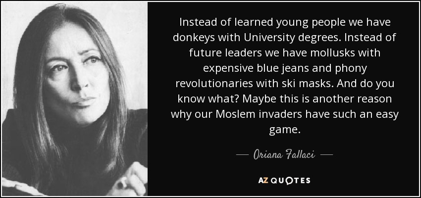 Instead of learned young people we have donkeys with University degrees. Instead of future leaders we have mollusks with expensive blue jeans and phony revolutionaries with ski masks. And do you know what? Maybe this is another reason why our Moslem invaders have such an easy game. - Oriana Fallaci