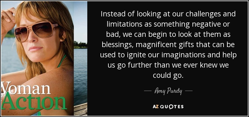Instead of looking at our challenges and limitations as something negative or bad, we can begin to look at them as blessings, magnificent gifts that can be used to ignite our imaginations and help us go further than we ever knew we could go. - Amy Purdy