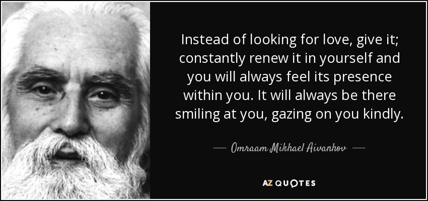 Instead of looking for love, give it; constantly renew it in yourself and you will always feel its presence within you. It will always be there smiling at you, gazing on you kindly. - Omraam Mikhael Aivanhov
