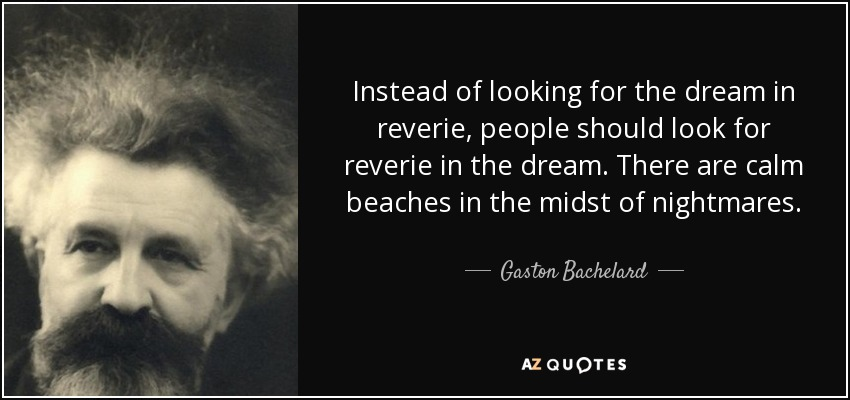Instead of looking for the dream in reverie, people should look for reverie in the dream. There are calm beaches in the midst of nightmares. - Gaston Bachelard