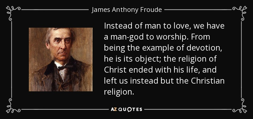 James Anthony Froude Quote Instead Of Man To Love We Have A Man