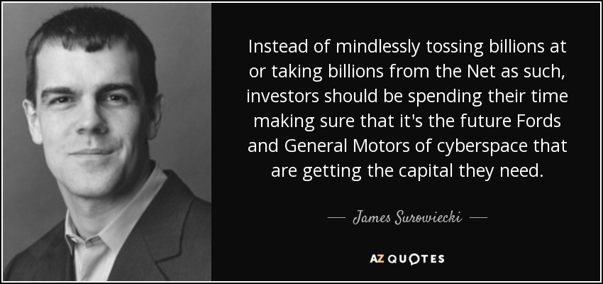 Instead of mindlessly tossing billions at or taking billions from the Net as such, investors should be spending their time making sure that it's the future Fords and General Motors of cyberspace that are getting the capital they need. - James Surowiecki