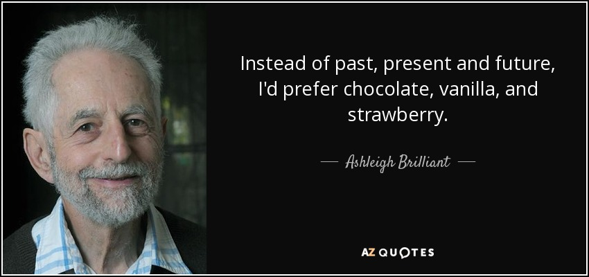 Instead of past, present and future, I'd prefer chocolate, vanilla, and strawberry. - Ashleigh Brilliant