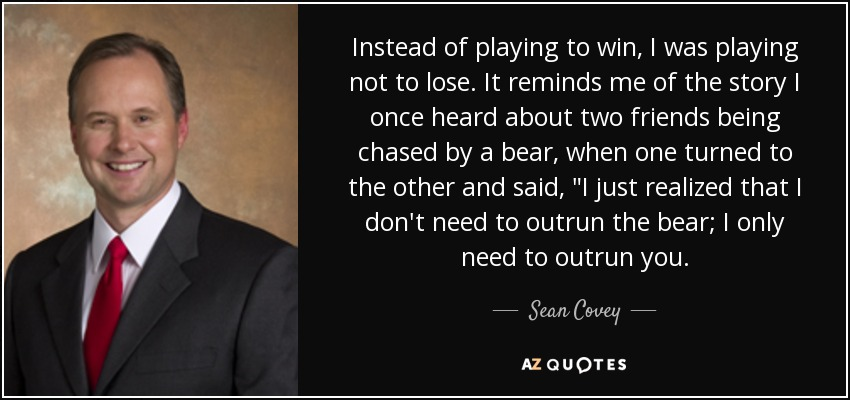 Instead of playing to win, I was playing not to lose. It reminds me of the story I once heard about two friends being chased by a bear, when one turned to the other and said,