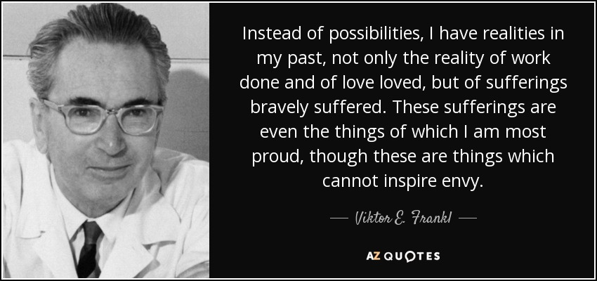Instead of possibilities, I have realities in my past, not only the reality of work done and of love loved, but of sufferings bravely suffered. These sufferings are even the things of which I am most proud, though these are things which cannot inspire envy. - Viktor E. Frankl