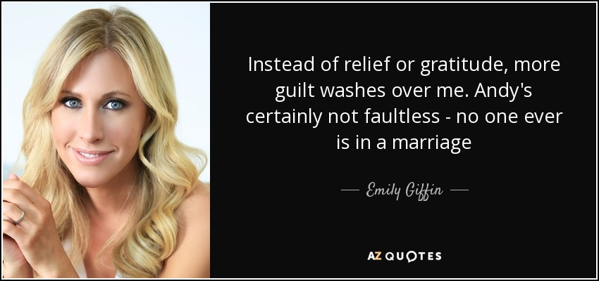 Instead of relief or gratitude, more guilt washes over me. Andy's certainly not faultless - no one ever is in a marriage - Emily Giffin