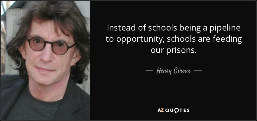 Instead of schools being a pipeline to opportunity, schools are feeding our prisons. - Henry Giroux