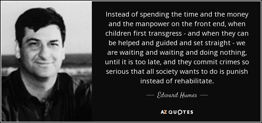 Instead of spending the time and the money and the manpower on the front end, when children first transgress - and when they can be helped and guided and set straight - we are waiting and waiting and doing nothing, until it is too late, and they commit crimes so serious that all society wants to do is punish instead of rehabilitate. - Edward Humes